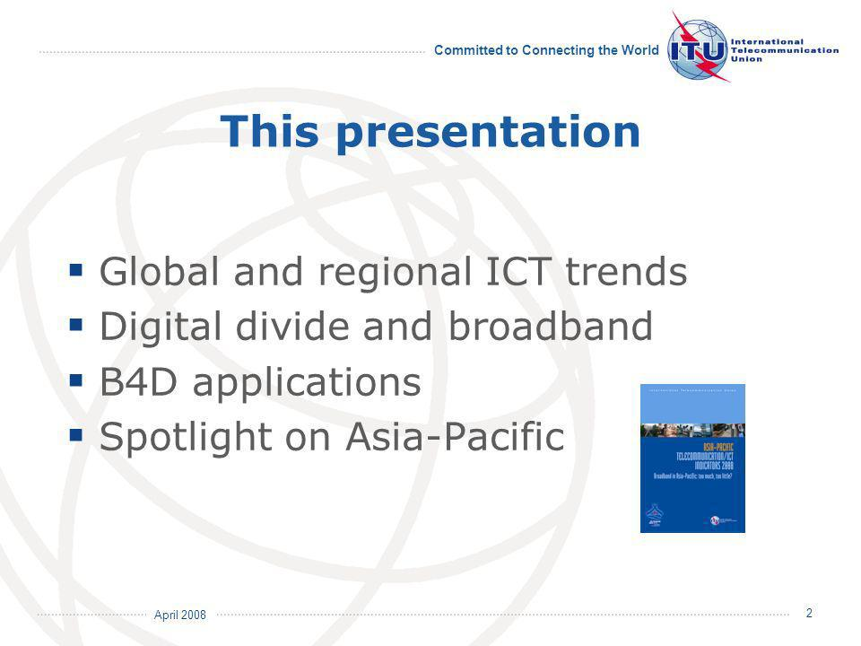 April 2008 Committed to Connecting the World 2 This presentation Global and regional ICT trends Digital divide and broadband B4D applications Spotlight on Asia-Pacific