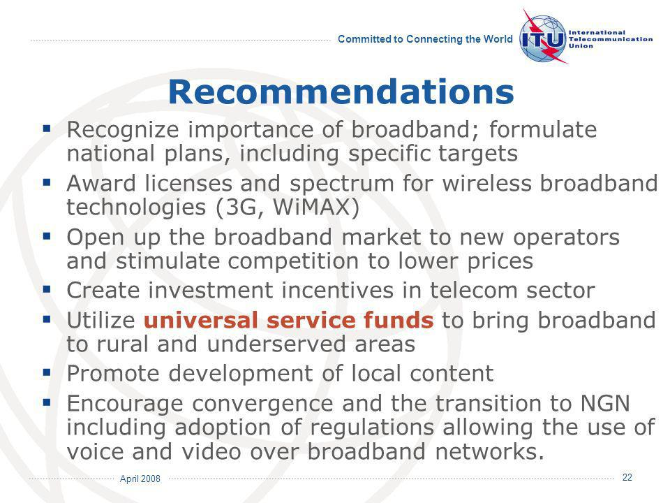April 2008 Committed to Connecting the World 22 Recommendations Recognize importance of broadband; formulate national plans, including specific targets Award licenses and spectrum for wireless broadband technologies (3G, WiMAX) Open up the broadband market to new operators and stimulate competition to lower prices Create investment incentives in telecom sector Utilize universal service funds to bring broadband to rural and underserved areas Promote development of local content Encourage convergence and the transition to NGN including adoption of regulations allowing the use of voice and video over broadband networks.