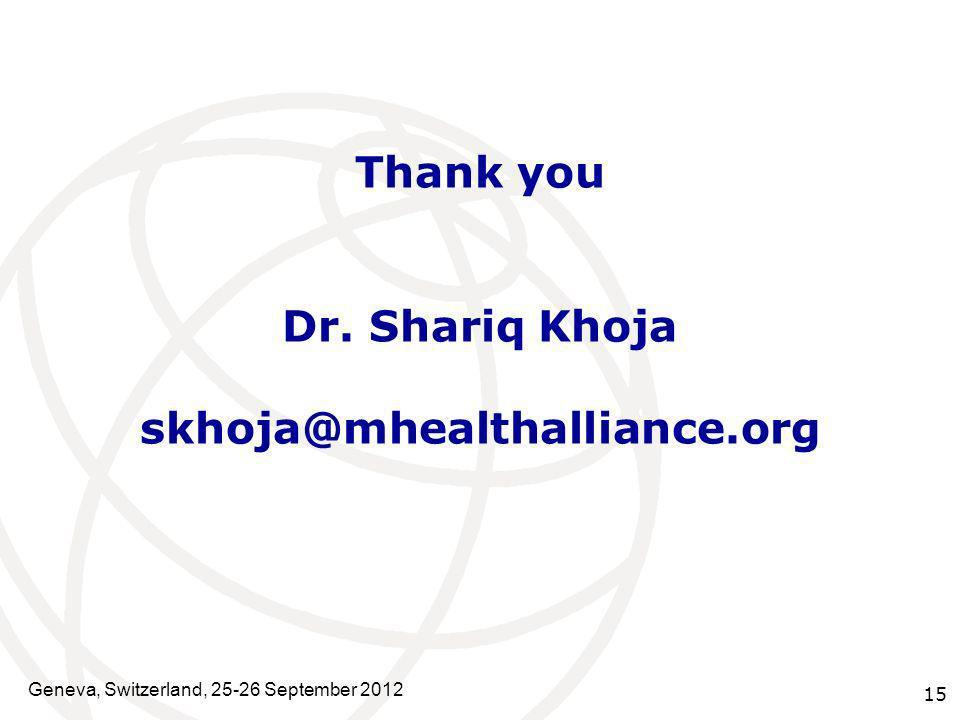 Thank you Dr. Shariq Khoja skhoja@mhealthalliance.org 15 Geneva, Switzerland, 25-26 September 2012