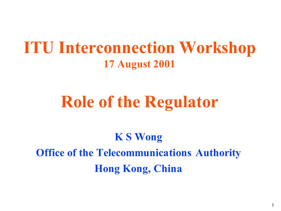 1 ITU Interconnection Workshop 17 August 2001 Role of the Regulator K S Wong Office of the Telecommunications Authority Hong Kong, China