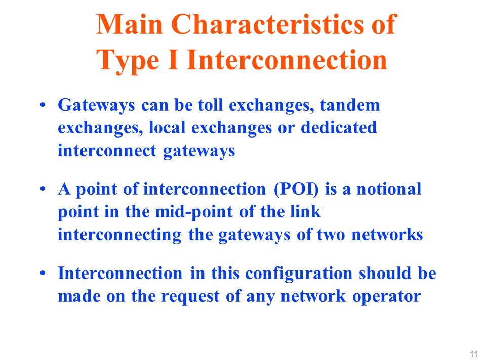 11 Main Characteristics of Type I Interconnection Gateways can be toll exchanges, tandem exchanges, local exchanges or dedicated interconnect gateways A point of interconnection (POI) is a notional point in the mid-point of the link interconnecting the gateways of two networks Interconnection in this configuration should be made on the request of any network operator