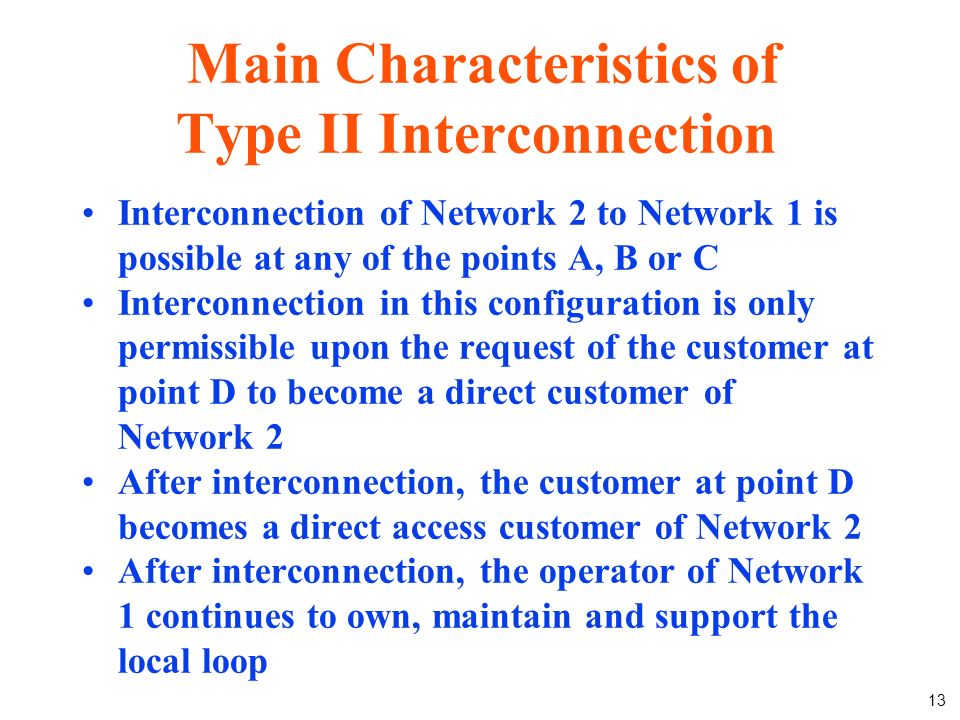 13 Main Characteristics of Type II Interconnection Interconnection of Network 2 to Network 1 is possible at any of the points A, B or C Interconnection in this configuration is only permissible upon the request of the customer at point D to become a direct customer of Network 2 After interconnection, the customer at point D becomes a direct access customer of Network 2 After interconnection, the operator of Network 1 continues to own, maintain and support the local loop