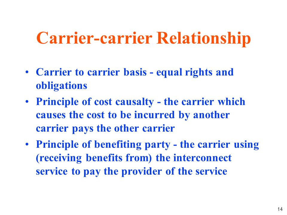 14 Carrier-carrier Relationship Carrier to carrier basis - equal rights and obligations Principle of cost causalty - the carrier which causes the cost to be incurred by another carrier pays the other carrier Principle of benefiting party - the carrier using (receiving benefits from) the interconnect service to pay the provider of the service