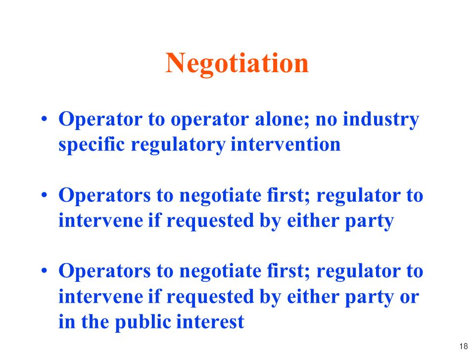 18 Negotiation Operator to operator alone; no industry specific regulatory intervention Operators to negotiate first; regulator to intervene if requested by either party Operators to negotiate first; regulator to intervene if requested by either party or in the public interest