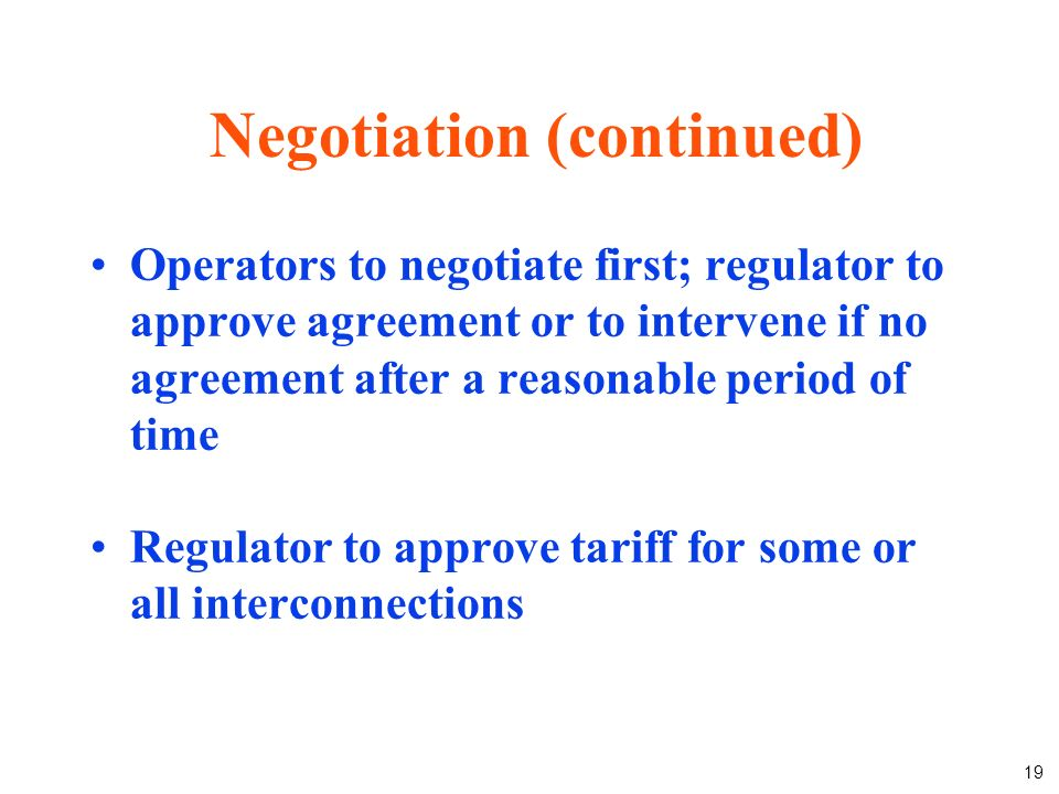 19 Operators to negotiate first; regulator to approve agreement or to intervene if no agreement after a reasonable period of time Regulator to approve tariff for some or all interconnections Negotiation (continued)