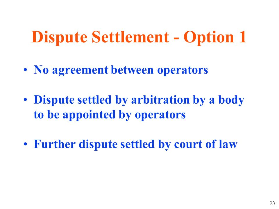 23 Dispute Settlement - Option 1 No agreement between operators Dispute settled by arbitration by a body to be appointed by operators Further dispute settled by court of law