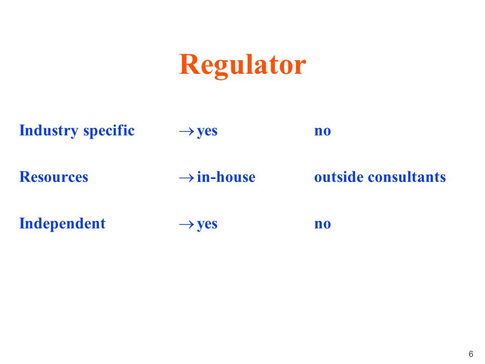6 Regulator Industry specific Resources Independent yes in-house yes no outside consultants no