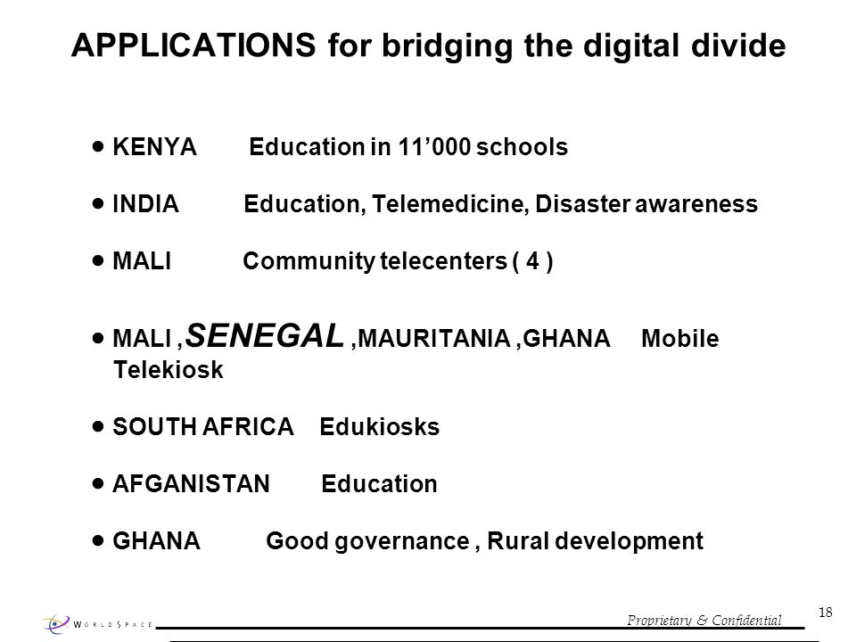 Proprietary & Confidential 18 APPLICATIONS for bridging the digital divide KENYA Education in 11000 schools INDIA Education, Telemedicine, Disaster awareness MALI Community telecenters ( 4 ) MALI, SENEGAL,MAURITANIA,GHANA Mobile Telekiosk SOUTH AFRICA Edukiosks AFGANISTAN Education GHANA Good governance, Rural development