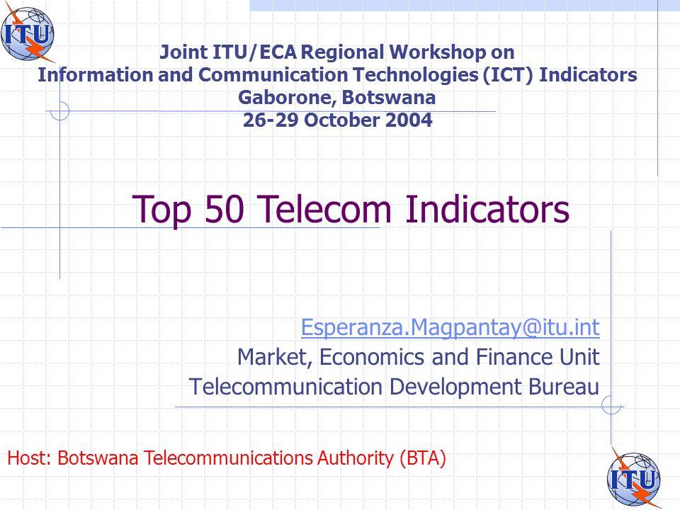 Joint ITU/ECA Regional Workshop on Information and Communication Technologies (ICT) Indicators Gaborone, Botswana 26-29 October 2004 Esperanza.Magpantay@itu.int Market, Economics and Finance Unit Telecommunication Development Bureau Host: Botswana Telecommunications Authority (BTA) Top 50 Telecom Indicators