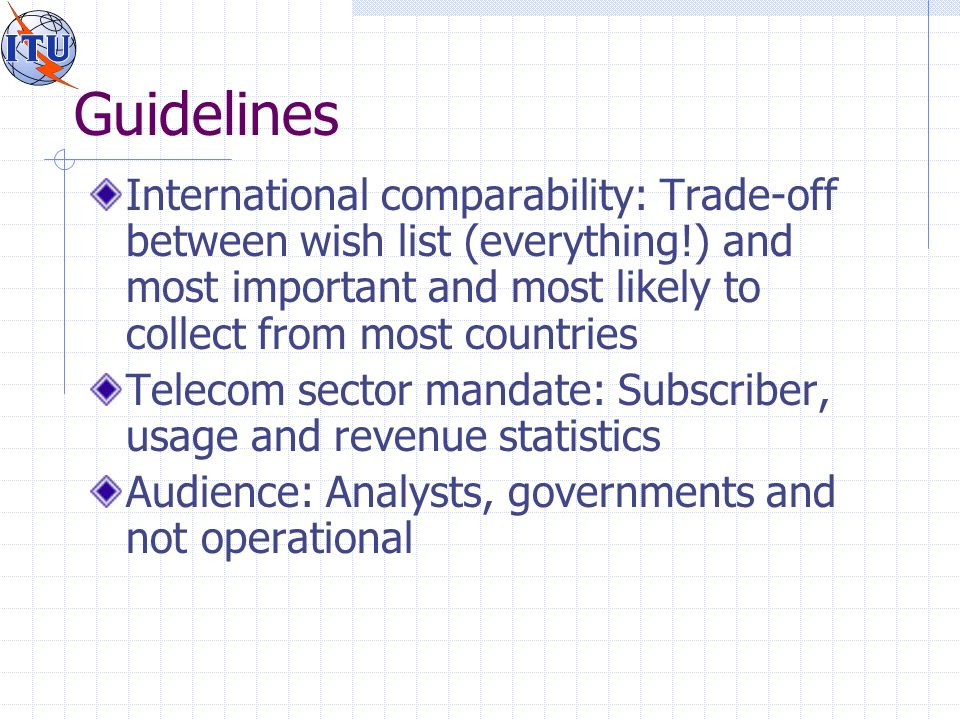 Guidelines International comparability: Trade-off between wish list (everything!) and most important and most likely to collect from most countries Telecom sector mandate: Subscriber, usage and revenue statistics Audience: Analysts, governments and not operational