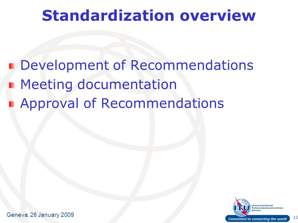 12 Geneva, 26 January 2009 Standardization overview Development of Recommendations Meeting documentation Approval of Recommendations