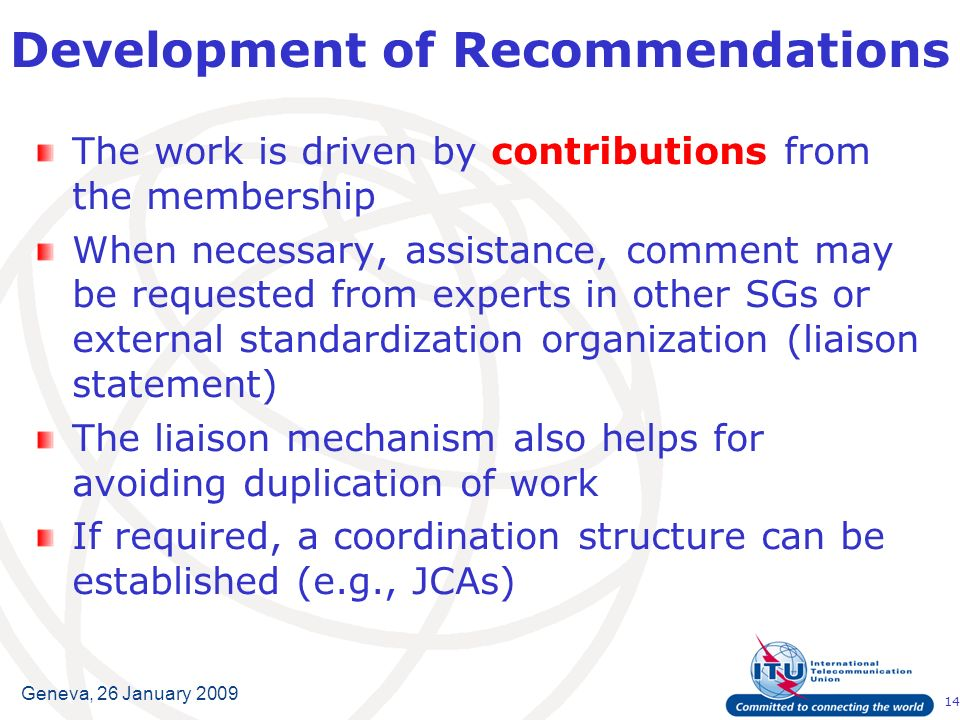 14 Geneva, 26 January 2009 The work is driven by contributions from the membership When necessary, assistance, comment may be requested from experts in other SGs or external standardization organization (liaison statement) The liaison mechanism also helps for avoiding duplication of work If required, a coordination structure can be established (e.g., JCAs) Development of Recommendations