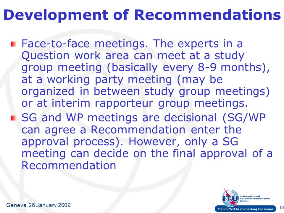 16 Geneva, 26 January 2009 Development of Recommendations Face-to-face meetings.