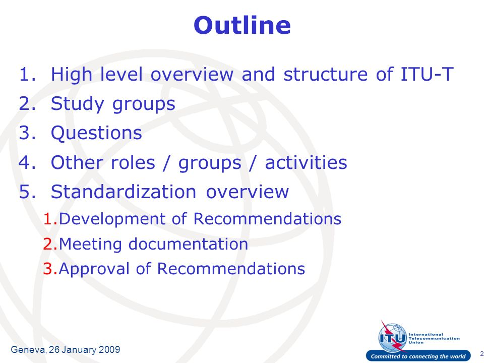 2 Geneva, 26 January 2009 Outline 1.High level overview and structure of ITU-T 2.Study groups 3.Questions 4.Other roles / groups / activities 5.Standardization overview 1.Development of Recommendations 2.Meeting documentation 3.Approval of Recommendations