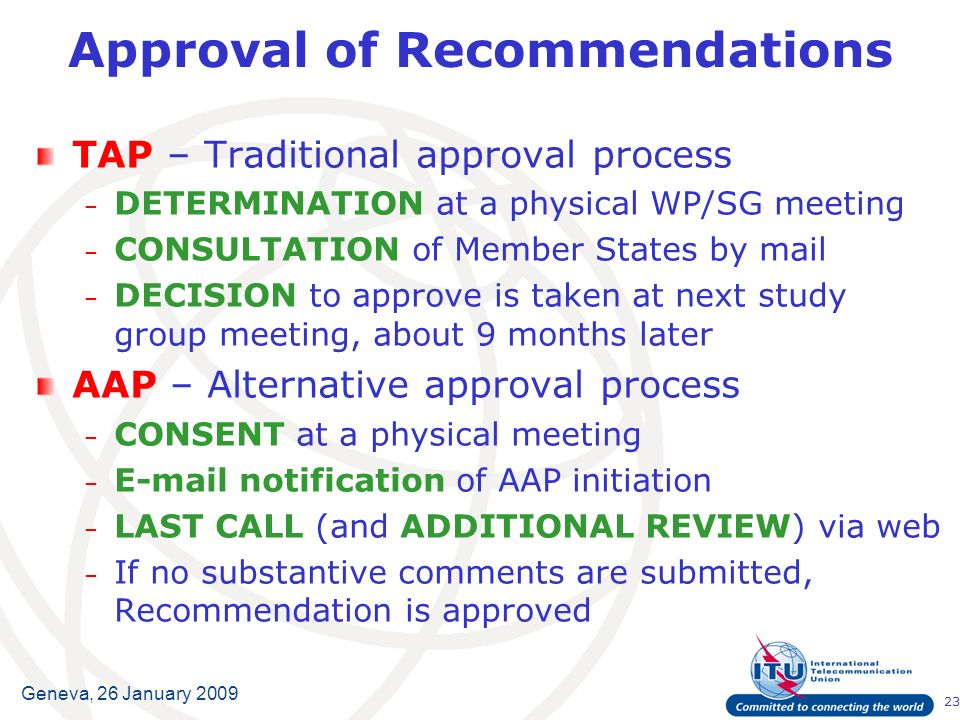 23 Geneva, 26 January 2009 Approval of Recommendations TAP – Traditional approval process – DETERMINATION at a physical WP/SG meeting – CONSULTATION of Member States by mail – DECISION to approve is taken at next study group meeting, about 9 months later AAP – Alternative approval process – CONSENT at a physical meeting – E-mail notification of AAP initiation – LAST CALL (and ADDITIONAL REVIEW) via web – If no substantive comments are submitted, Recommendation is approved