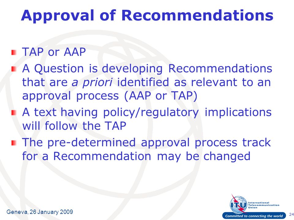24 Geneva, 26 January 2009 Approval of Recommendations TAP or AAP A Question is developing Recommendations that are a priori identified as relevant to an approval process (AAP or TAP) A text having policy/regulatory implications will follow the TAP The pre-determined approval process track for a Recommendation may be changed