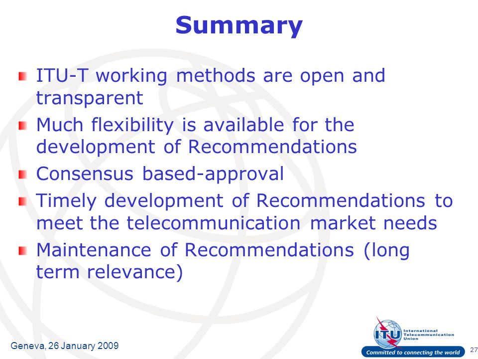 27 Geneva, 26 January 2009 Summary ITU-T working methods are open and transparent Much flexibility is available for the development of Recommendations Consensus based-approval Timely development of Recommendations to meet the telecommunication market needs Maintenance of Recommendations (long term relevance)