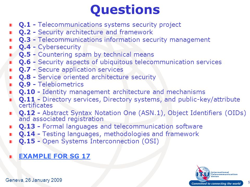5 Geneva, 26 January 2009 Questions Q.1 - Telecommunications systems security project Q.2 - Security architecture and framework Q.3 - Telecommunications information security management Q.4 - Cybersecurity Q.5 - Countering spam by technical means Q.6 - Security aspects of ubiquitous telecommunication services Q.7 - Secure application services Q.8 - Service oriented architecture security Q.9 - Telebiometrics Q.10 - Identity management architecture and mechanisms Q.11 - Directory services, Directory systems, and public-key/attribute certificates Q.12 - Abstract Syntax Notation One (ASN.1), Object Identifiers (OIDs) and associated registration Q.13 - Formal languages and telecommunication software Q.14 - Testing languages, methodologies and framework Q.15 - Open Systems Interconnection (OSI) EXAMPLE FOR SG 17