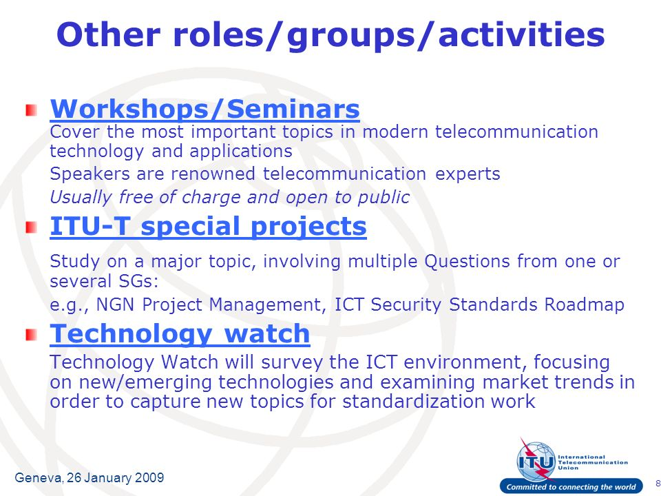 8 Geneva, 26 January 2009 Other roles/groups/activities Workshops/Seminars Workshops/Seminars Cover the most important topics in modern telecommunication technology and applications Speakers are renowned telecommunication experts Usually free of charge and open to public ITU-T special projects Study on a major topic, involving multiple Questions from one or several SGs: e.g., NGN Project Management, ICT Security Standards Roadmap Technology watch Technology Watch will survey the ICT environment, focusing on new/emerging technologies and examining market trends in order to capture new topics for standardization work