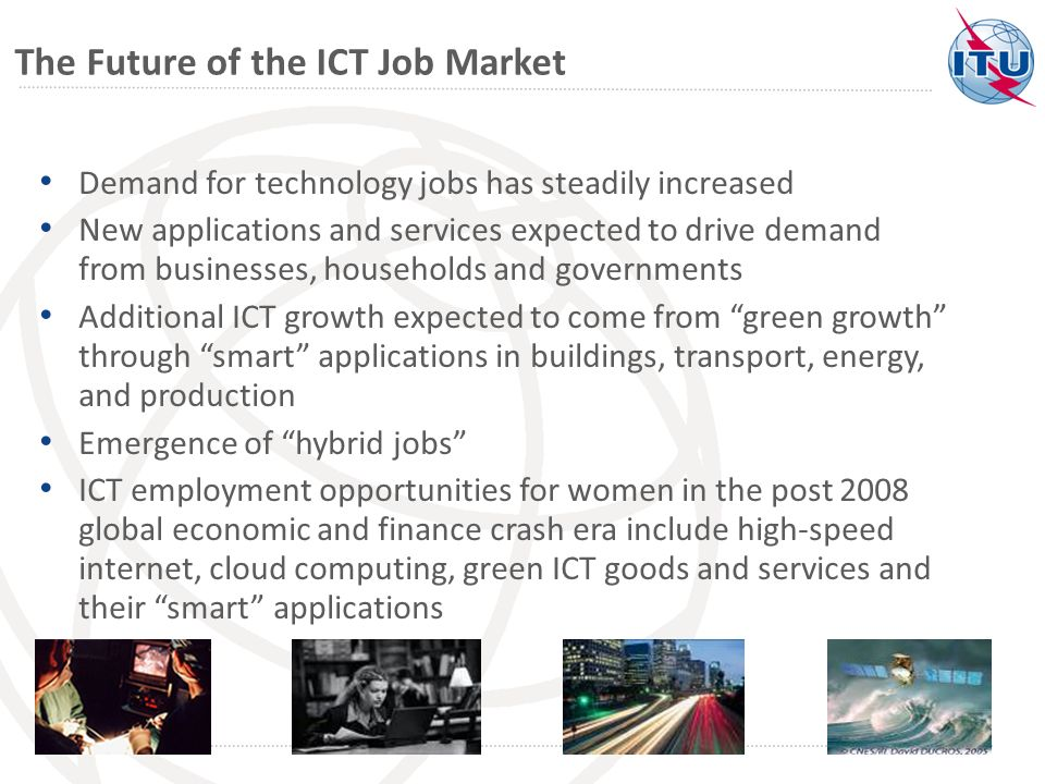 The Future of the ICT Job Market Demand for technology jobs has steadily increased New applications and services expected to drive demand from businesses, households and governments Additional ICT growth expected to come from green growth through smart applications in buildings, transport, energy, and production Emergence of hybrid jobs ICT employment opportunities for women in the post 2008 global economic and finance crash era include high-speed internet, cloud computing, green ICT goods and services and their smart applications