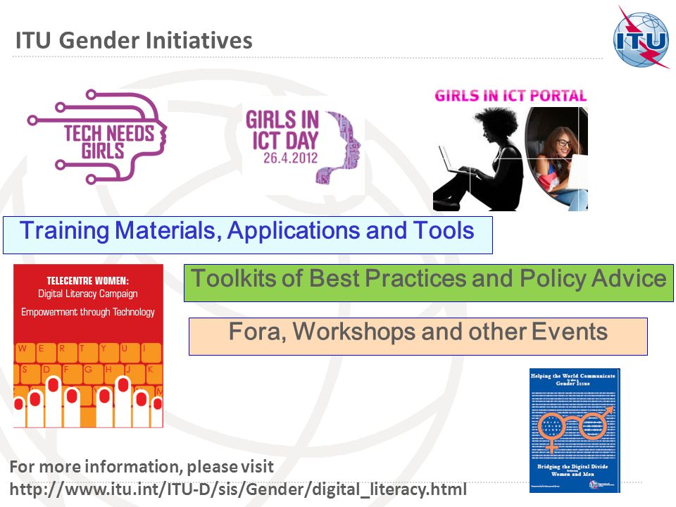 Fora, Workshops and other Events Toolkits of Best Practices and Policy Advice ITU Gender Initiatives For more information, please visit http://www.itu.int/ITU-D/sis/Gender/digital_literacy.html Training Materials, Applications and Tools