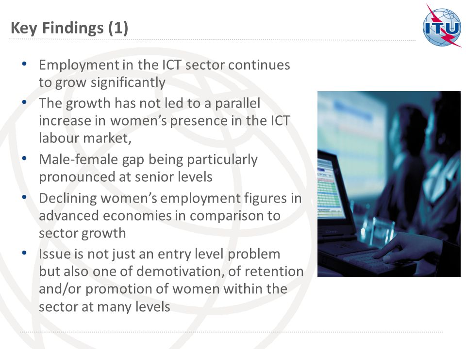 Key Findings (1) Employment in the ICT sector continues to grow significantly The growth has not led to a parallel increase in womens presence in the ICT labour market, Male-female gap being particularly pronounced at senior levels Declining womens employment figures in advanced economies in comparison to sector growth Issue is not just an entry level problem but also one of demotivation, of retention and/or promotion of women within the sector at many levels