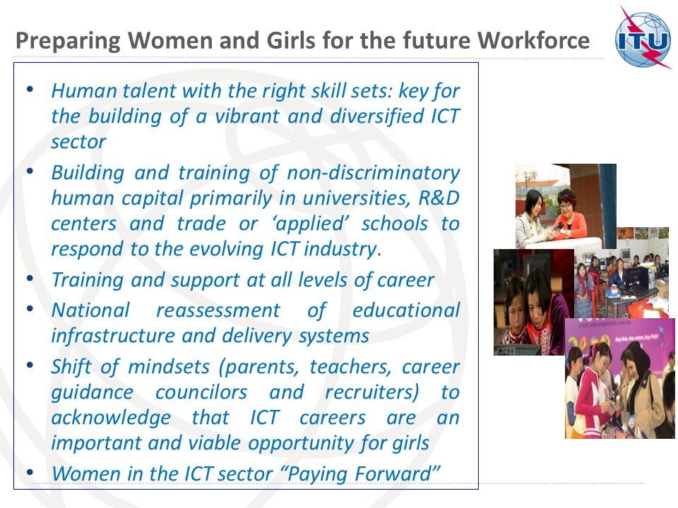 Preparing Women and Girls for the future Workforce Human talent with the right skill sets: key for the building of a vibrant and diversified ICT sector Building and training of non-discriminatory human capital primarily in universities, R&D centers and trade or applied schools to respond to the evolving ICT industry.