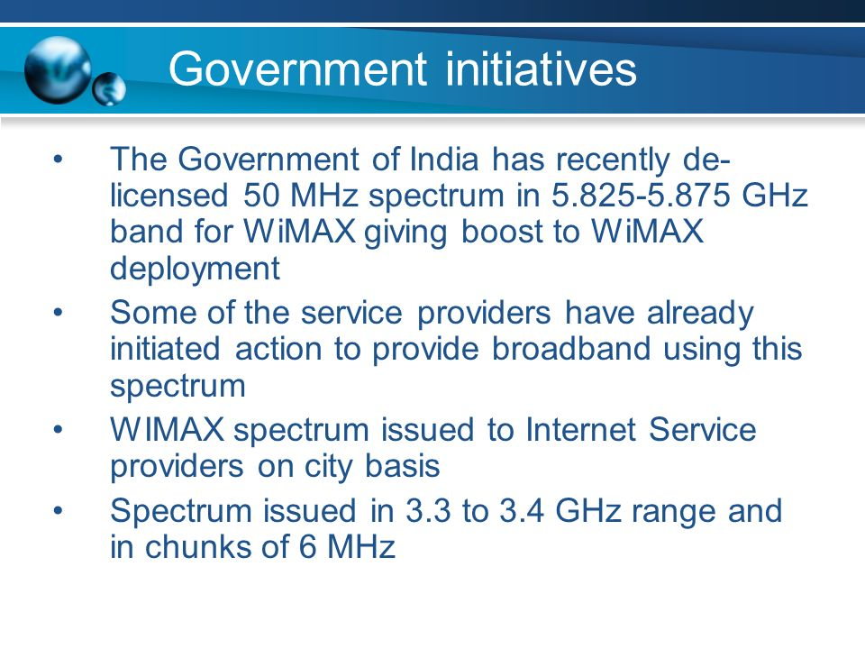 Government initiatives The Government of India has recently de- licensed 50 MHz spectrum in GHz band for WiMAX giving boost to WiMAX deployment Some of the service providers have already initiated action to provide broadband using this spectrum WIMAX spectrum issued to Internet Service providers on city basis Spectrum issued in 3.3 to 3.4 GHz range and in chunks of 6 MHz