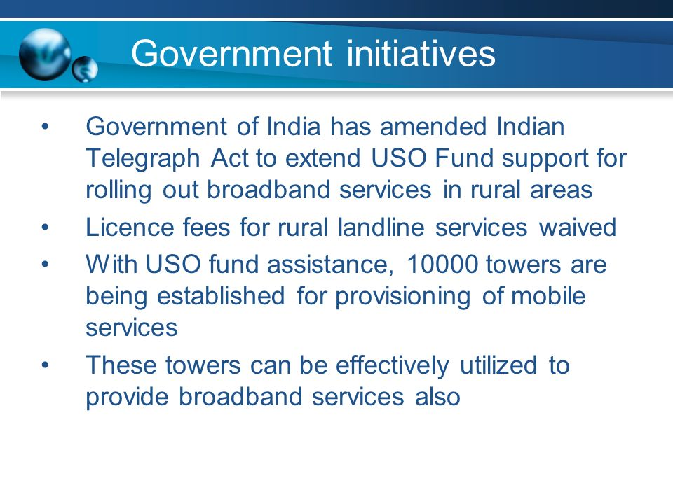 Government initiatives Government of India has amended Indian Telegraph Act to extend USO Fund support for rolling out broadband services in rural areas Licence fees for rural landline services waived With USO fund assistance, towers are being established for provisioning of mobile services These towers can be effectively utilized to provide broadband services also