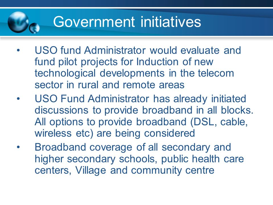 Government initiatives USO fund Administrator would evaluate and fund pilot projects for Induction of new technological developments in the telecom sector in rural and remote areas USO Fund Administrator has already initiated discussions to provide broadband in all blocks.