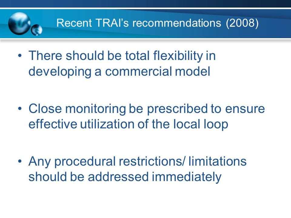 Recent TRAIs recommendations (2008) There should be total flexibility in developing a commercial model Close monitoring be prescribed to ensure effective utilization of the local loop Any procedural restrictions/ limitations should be addressed immediately