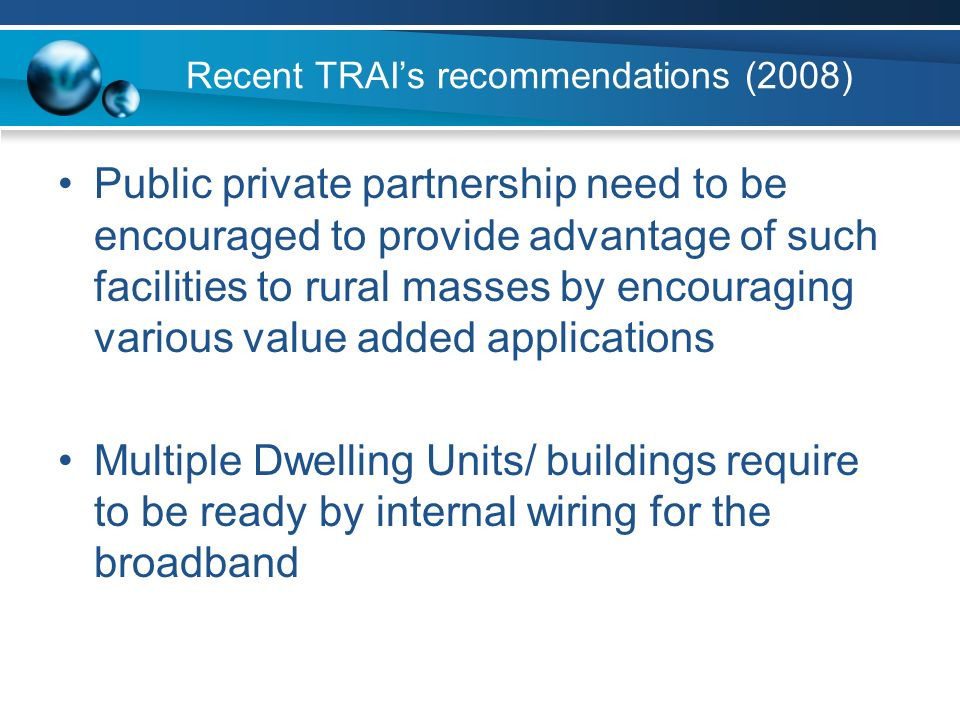 Recent TRAIs recommendations (2008) Public private partnership need to be encouraged to provide advantage of such facilities to rural masses by encouraging various value added applications Multiple Dwelling Units/ buildings require to be ready by internal wiring for the broadband