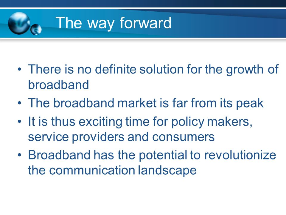 The way forward There is no definite solution for the growth of broadband The broadband market is far from its peak It is thus exciting time for policy makers, service providers and consumers Broadband has the potential to revolutionize the communication landscape