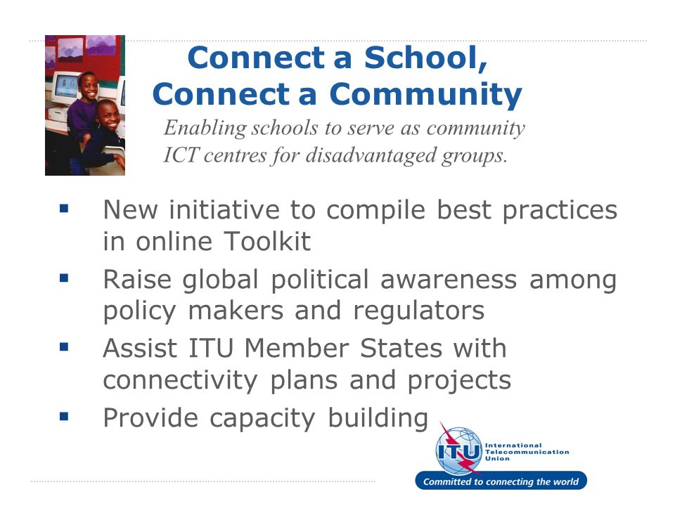 Connect a School, Connect a Community New initiative to compile best practices in online Toolkit Raise global political awareness among policy makers and regulators Assist ITU Member States with connectivity plans and projects Provide capacity building Enabling schools to serve as community ICT centres for disadvantaged groups.