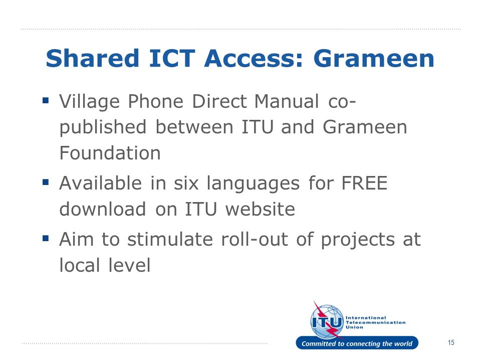 15 Shared ICT Access: Grameen Village Phone Direct Manual co- published between ITU and Grameen Foundation Available in six languages for FREE downloa