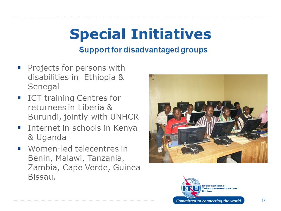 17 Special Initiatives Projects for persons with disabilities in Ethiopia & Senegal ICT training Centres for returnees in Liberia & Burundi, jointly w