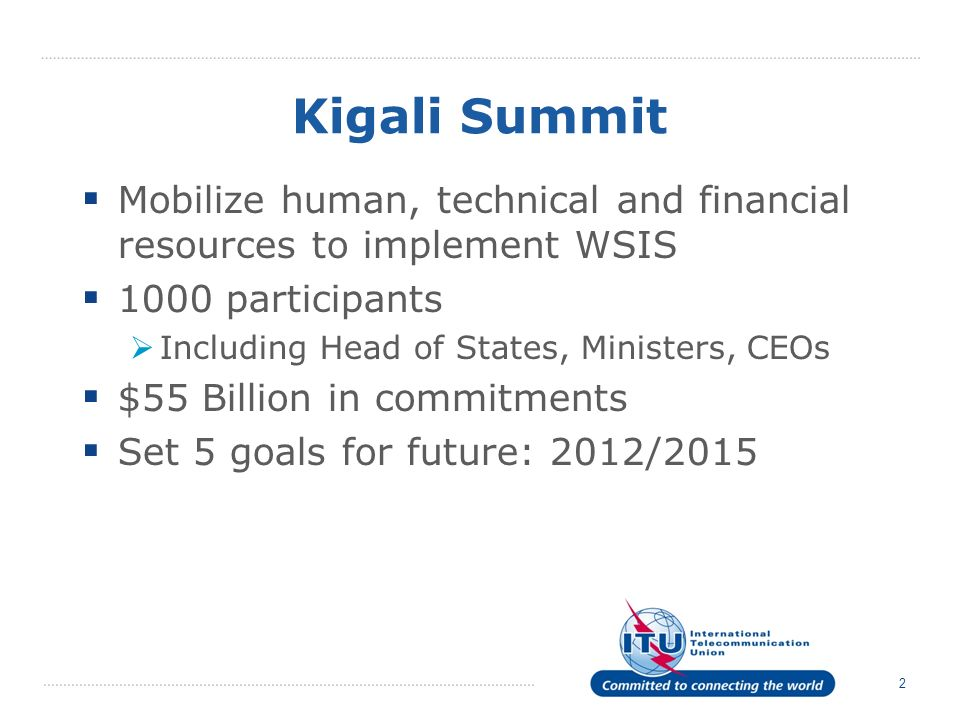 2 Kigali Summit Mobilize human, technical and financial resources to implement WSIS 1000 participants Including Head of States, Ministers, CEOs $55 Bi