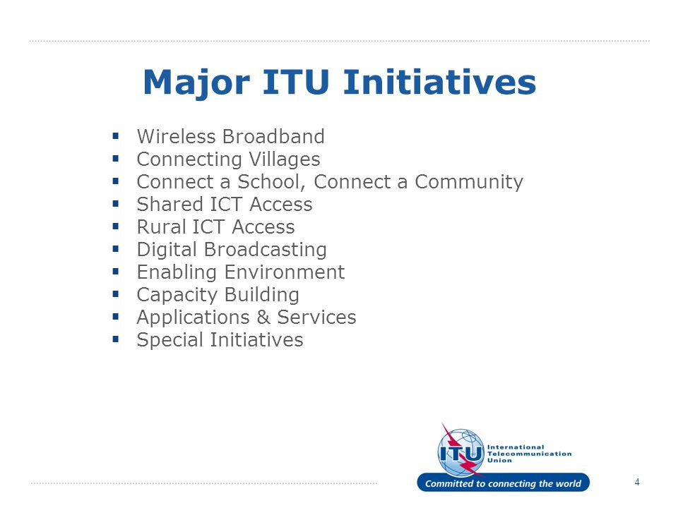4 Major ITU Initiatives Wireless Broadband Connecting Villages Connect a School, Connect a Community Shared ICT Access Rural ICT Access Digital Broadc