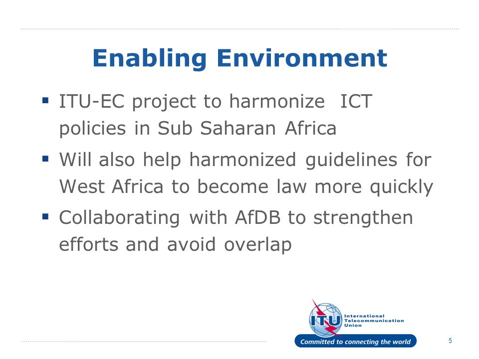 5 Enabling Environment ITU-EC project to harmonize ICT policies in Sub Saharan Africa Will also help harmonized guidelines for West Africa to become law more quickly Collaborating with AfDB to strengthen efforts and avoid overlap