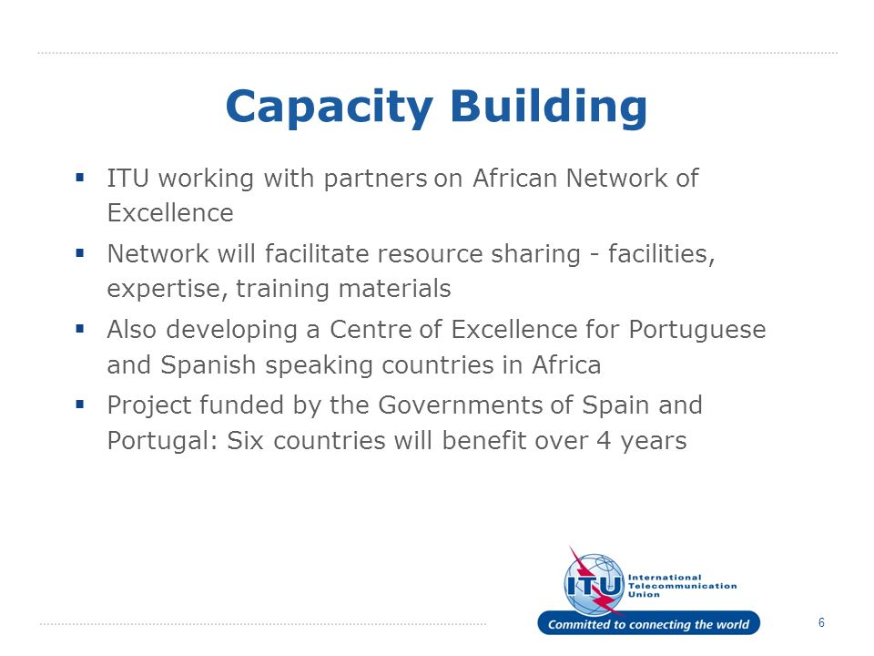 6 Capacity Building ITU working with partners on African Network of Excellence Network will facilitate resource sharing - facilities, expertise, training materials Also developing a Centre of Excellence for Portuguese and Spanish speaking countries in Africa Project funded by the Governments of Spain and Portugal: Six countries will benefit over 4 years