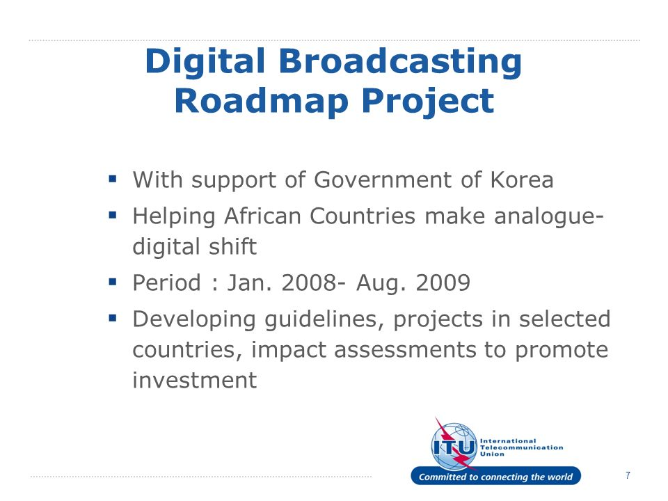 7 Digital Broadcasting Roadmap Project With support of Government of Korea Helping African Countries make analogue- digital shift Period : Jan. 2008-