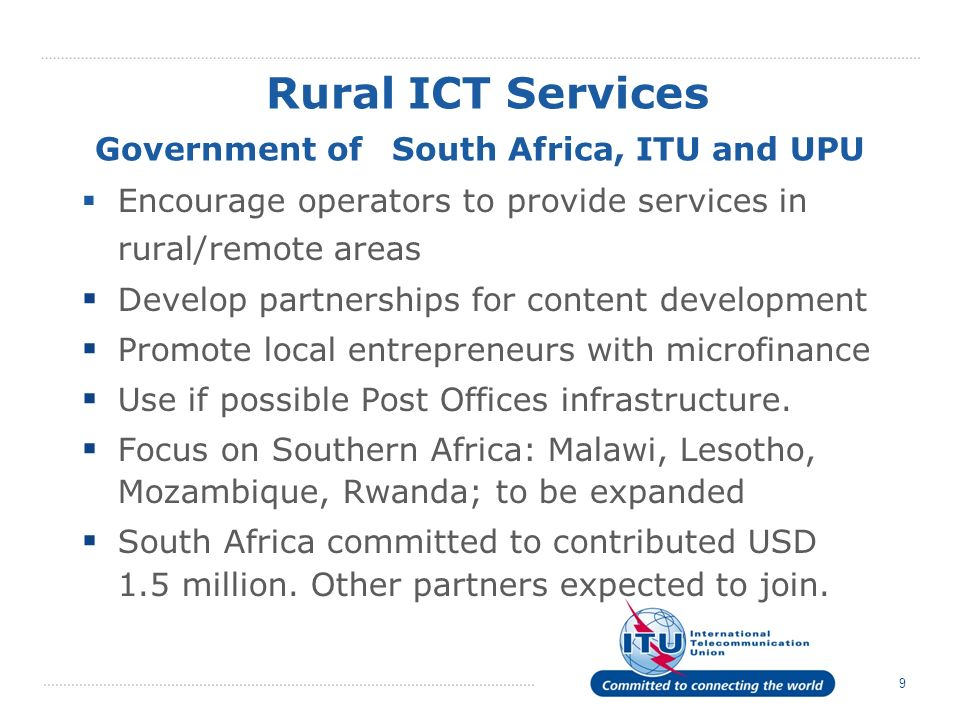 9 Rural ICT Services Government of South Africa, ITU and UPU Encourage operators to provide services in rural/remote areas Develop partnerships for content development Promote local entrepreneurs with microfinance Use if possible Post Offices infrastructure.