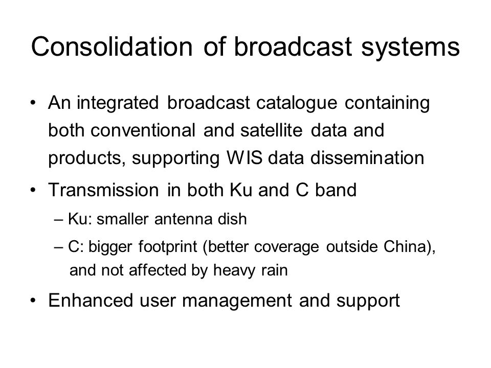 Consolidation of broadcast systems An integrated broadcast catalogue containing both conventional and satellite data and products, supporting WIS data dissemination Transmission in both Ku and C band – Ku: smaller antenna dish – C: bigger footprint (better coverage outside China), and not affected by heavy rain Enhanced user management and support