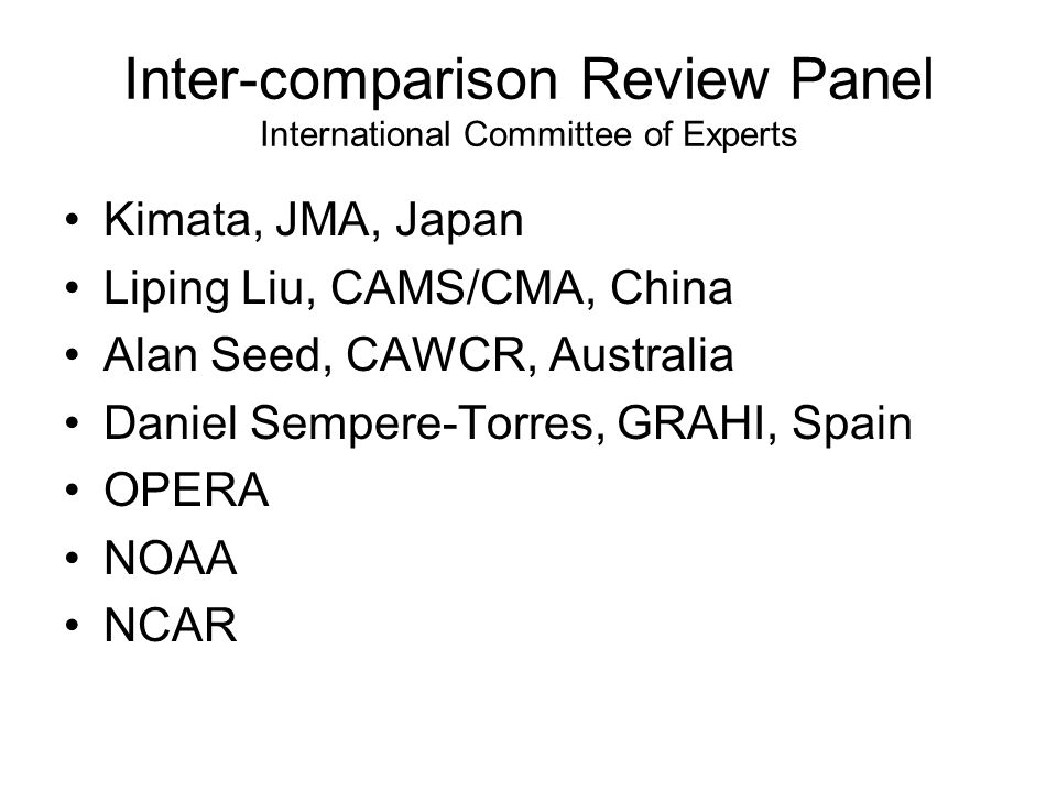 Inter-comparison Review Panel International Committee of Experts Kimata, JMA, Japan Liping Liu, CAMS/CMA, China Alan Seed, CAWCR, Australia Daniel Sempere-Torres, GRAHI, Spain OPERA NOAA NCAR