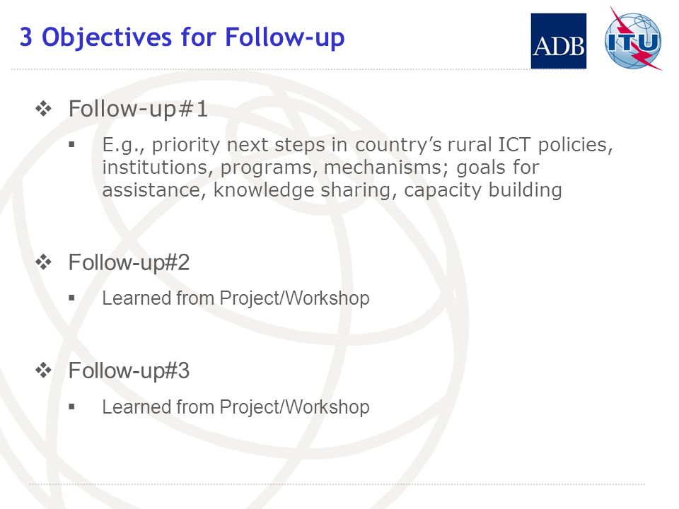 3 Objectives for Follow-up Follow-up#1 E.g., priority next steps in countrys rural ICT policies, institutions, programs, mechanisms; goals for assistance, knowledge sharing, capacity building Follow-up#2 Learned from Project/Workshop Follow-up#3 Learned from Project/Workshop