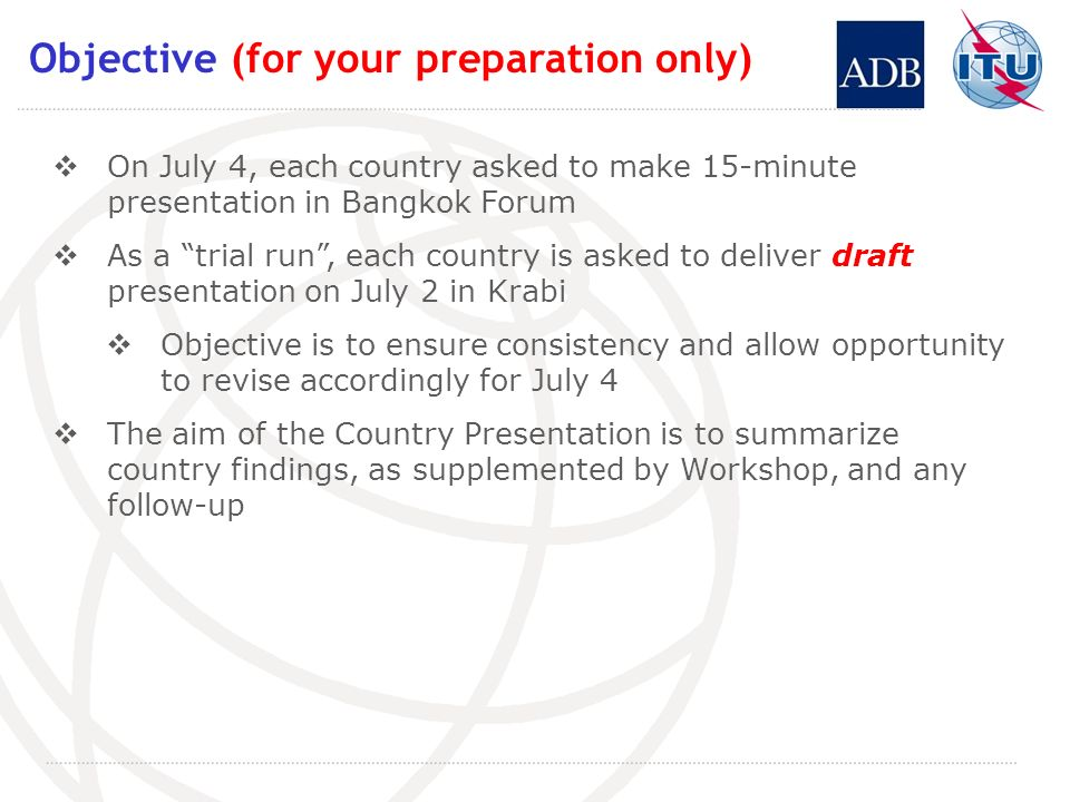 Objective (for your preparation only) On July 4, each country asked to make 15-minute presentation in Bangkok Forum As a trial run, each country is asked to deliver draft presentation on July 2 in Krabi Objective is to ensure consistency and allow opportunity to revise accordingly for July 4 The aim of the Country Presentation is to summarize country findings, as supplemented by Workshop, and any follow-up