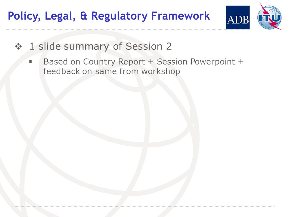 Policy, Legal, & Regulatory Framework 1 slide summary of Session 2 Based on Country Report + Session Powerpoint + feedback on same from workshop