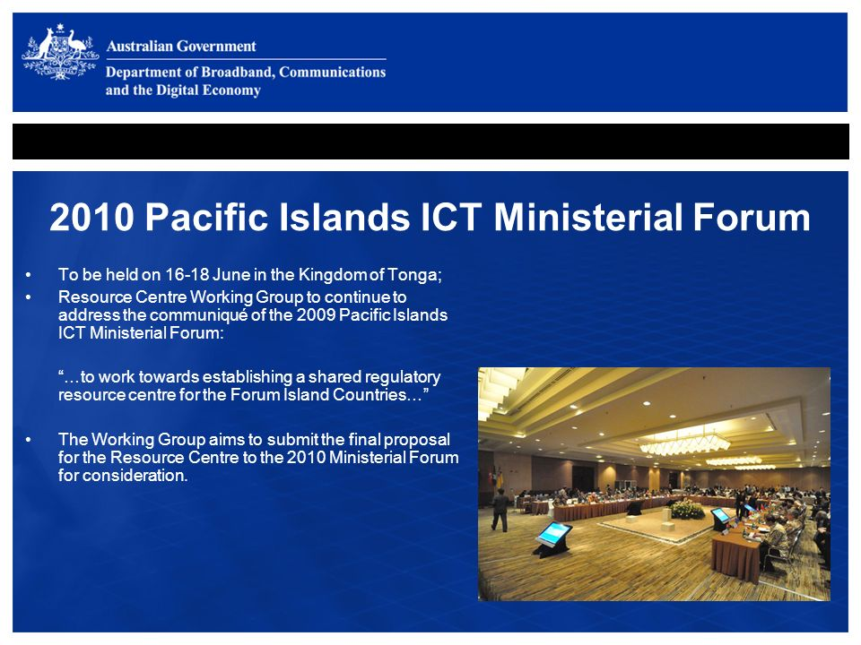 2010 Pacific Islands ICT Ministerial Forum To be held on 16-18 June in the Kingdom of Tonga; Resource Centre Working Group to continue to address the communiqué of the 2009 Pacific Islands ICT Ministerial Forum: …to work towards establishing a shared regulatory resource centre for the Forum Island Countries… The Working Group aims to submit the final proposal for the Resource Centre to the 2010 Ministerial Forum for consideration.