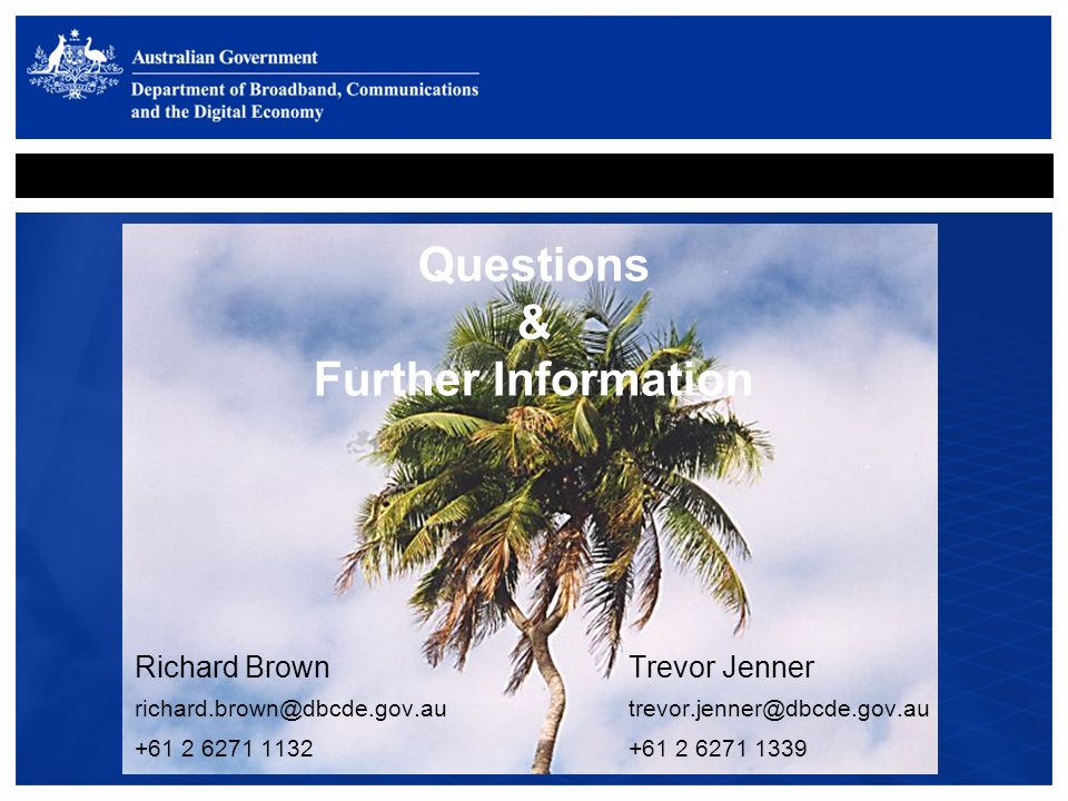 Questions & Further Information Richard Brown Trevor Jenner richard.brown@dbcde.gov.autrevor.jenner@dbcde.gov.au +61 2 6271 1132+61 2 6271 1339