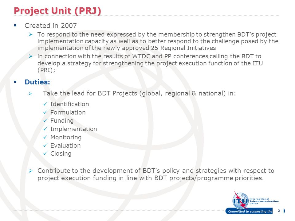 2 Project Unit (PRJ) Created in 2007 To respond to the need expressed by the membership to strengthen BDTs project implementation capacity as well as